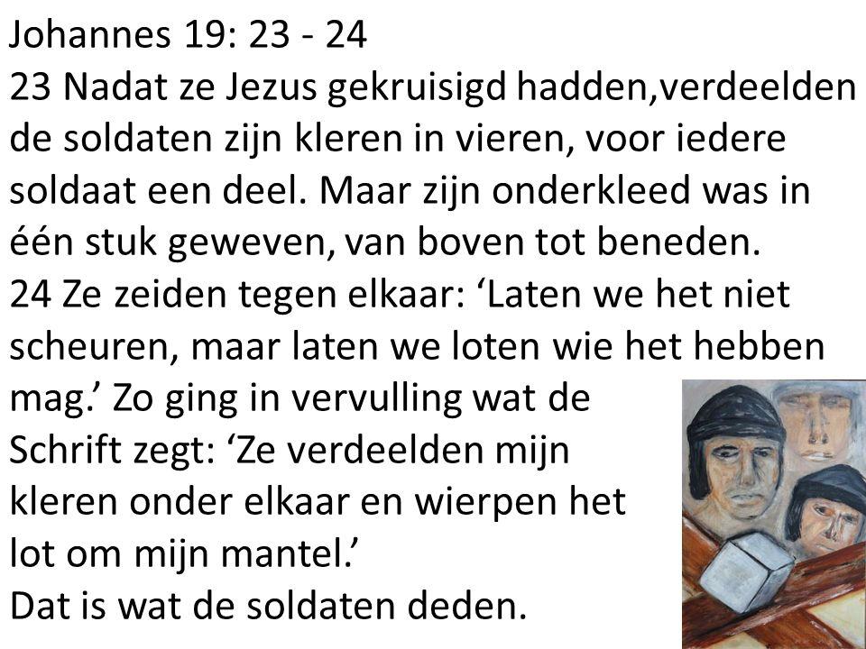Johannes 19: 23 - 24 23 Nadat ze Jezus gekruisigd hadden,verdeelden de soldaten zijn kleren in vieren, voor iedere soldaat een deel. Maar zijn onderkl