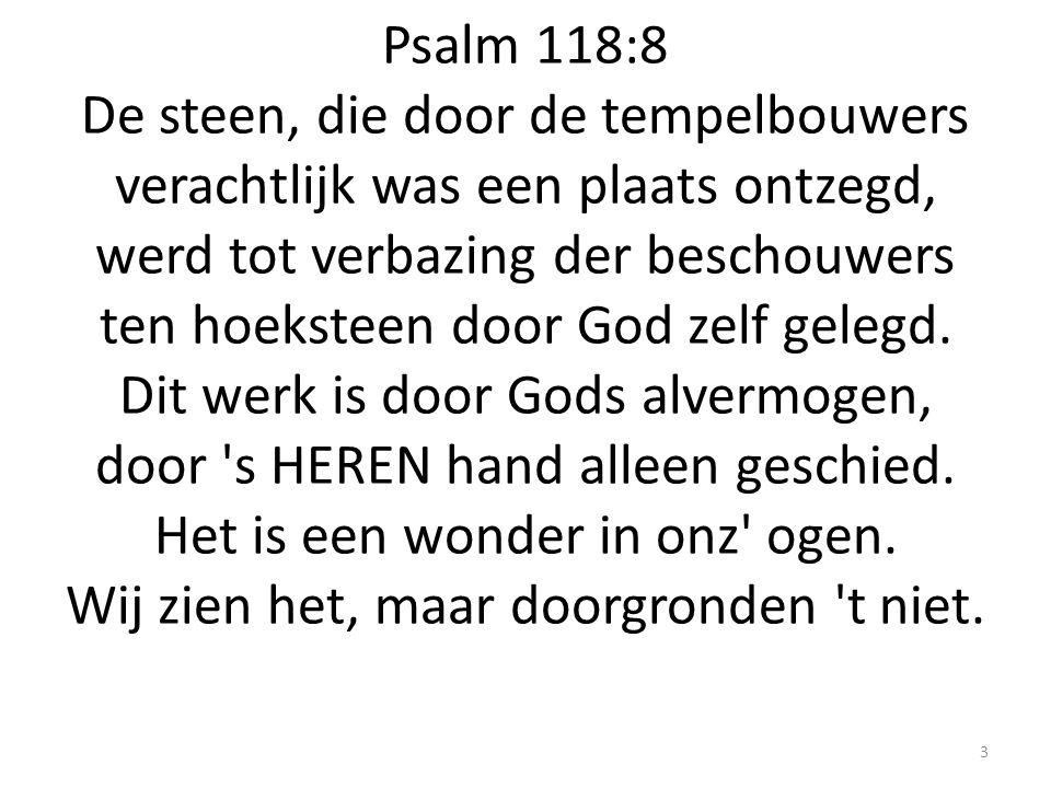 Psalm 118:8 De steen, die door de tempelbouwers verachtlijk was een plaats ontzegd, werd tot verbazing der beschouwers ten hoeksteen door God zelf gel