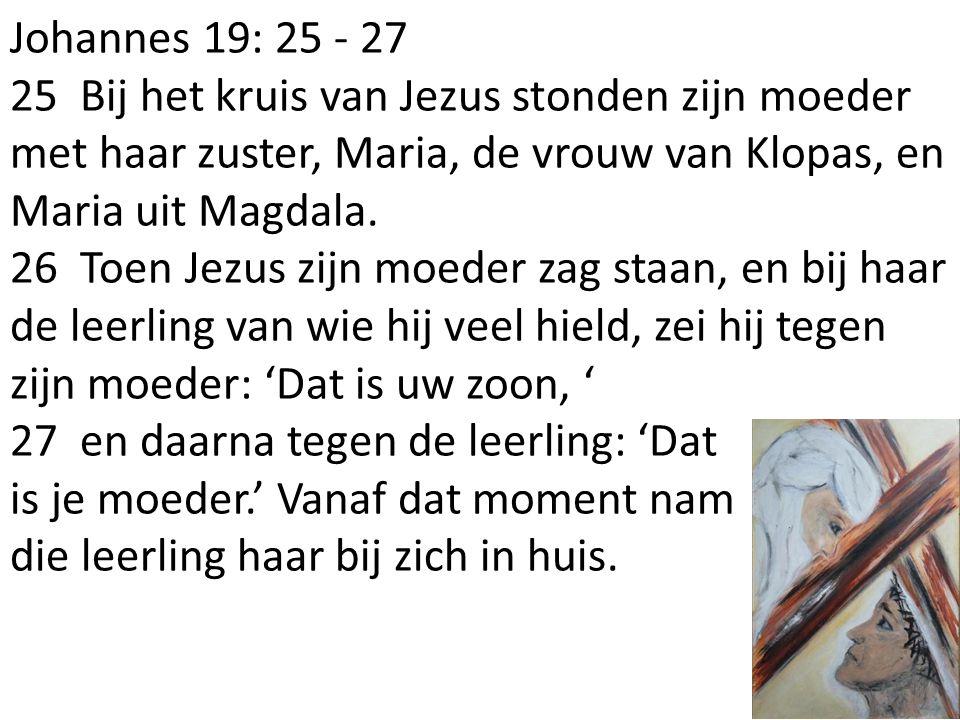 Johannes 19: 25 - 27 25 Bij het kruis van Jezus stonden zijn moeder met haar zuster, Maria, de vrouw van Klopas, en Maria uit Magdala. 26 Toen Jezus z