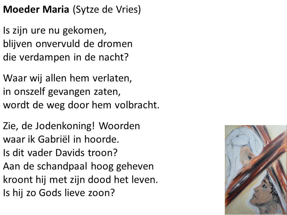Moeder Maria (Sytze de Vries) Is zijn ure nu gekomen, blijven onvervuld de dromen die verdampen in de nacht? Waar wij allen hem verlaten, in onszelf g