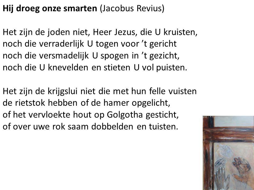 Hij droeg onze smarten (Jacobus Revius) Het zijn de joden niet, Heer Jezus, die U kruisten, noch die verraderlijk U togen voor 't gericht noch die ver