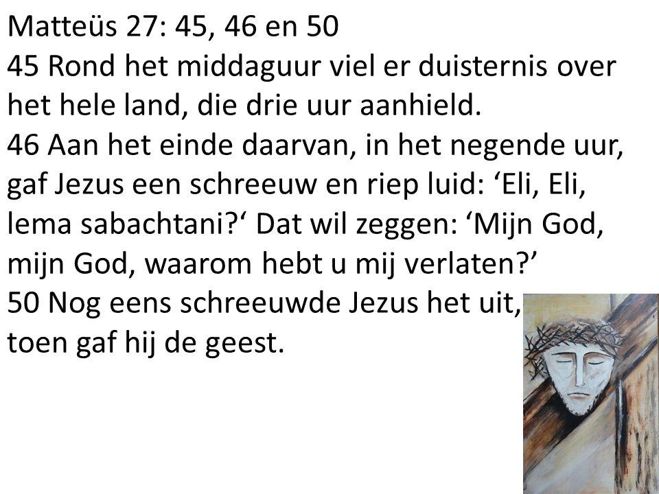 Matteüs 27: 45, 46 en 50 45 Rond het middaguur viel er duisternis over het hele land, die drie uur aanhield. 46 Aan het einde daarvan, in het negende