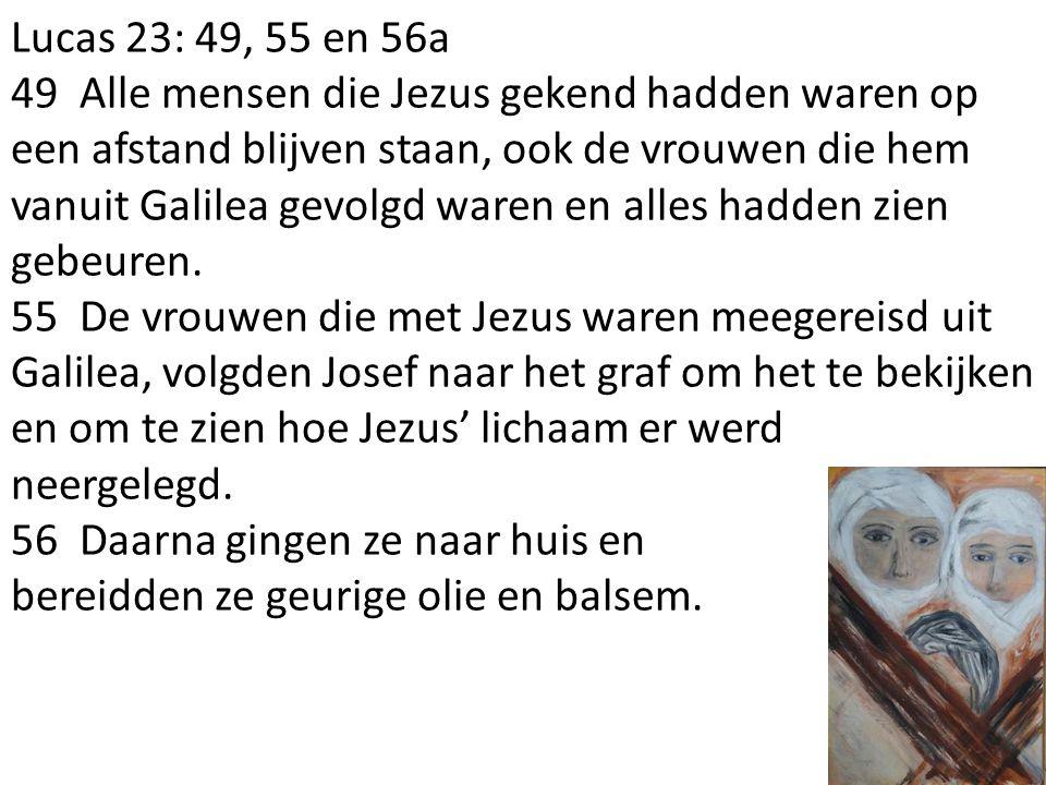 Lucas 23: 49, 55 en 56a 49 Alle mensen die Jezus gekend hadden waren op een afstand blijven staan, ook de vrouwen die hem vanuit Galilea gevolgd waren