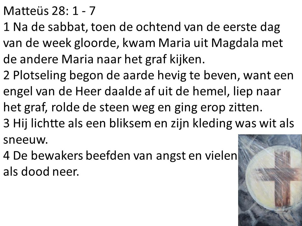 Matteüs 28: 1 - 7 1 Na de sabbat, toen de ochtend van de eerste dag van de week gloorde, kwam Maria uit Magdala met de andere Maria naar het graf kijk