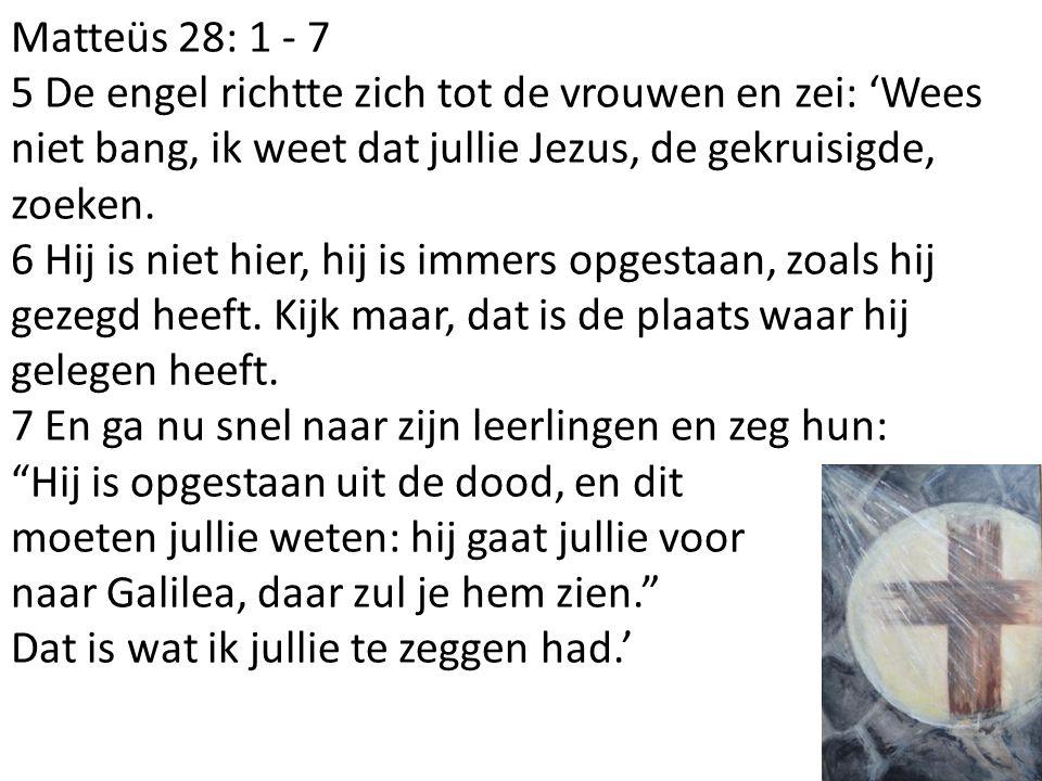 Matteüs 28: 1 - 7 5 De engel richtte zich tot de vrouwen en zei: 'Wees niet bang, ik weet dat jullie Jezus, de gekruisigde, zoeken. 6 Hij is niet hier