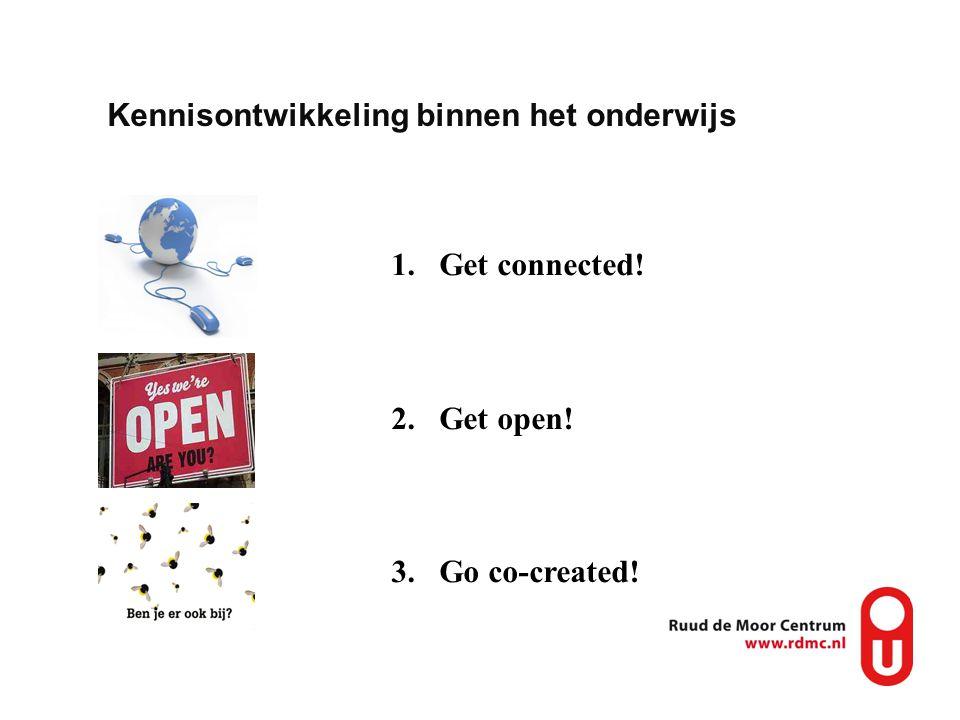 Kennisontwikkeling binnen het onderwijs 1.Get connected! 2.Get open! 3.Go co-created!