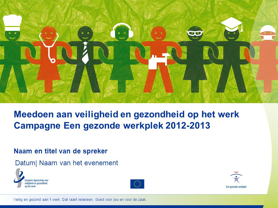 Meedoen aan veiligheid en gezondheid op het werk Campagne Een gezonde werkplek 2012-2013 Naam en titel van de spreker Datum  Naam van het evenement Ve