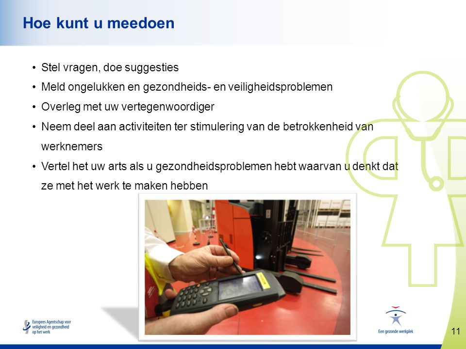11 www.healthy-workplaces.eu Hoe kunt u meedoen •Stel vragen, doe suggesties •Meld ongelukken en gezondheids- en veiligheidsproblemen •Overleg met uw