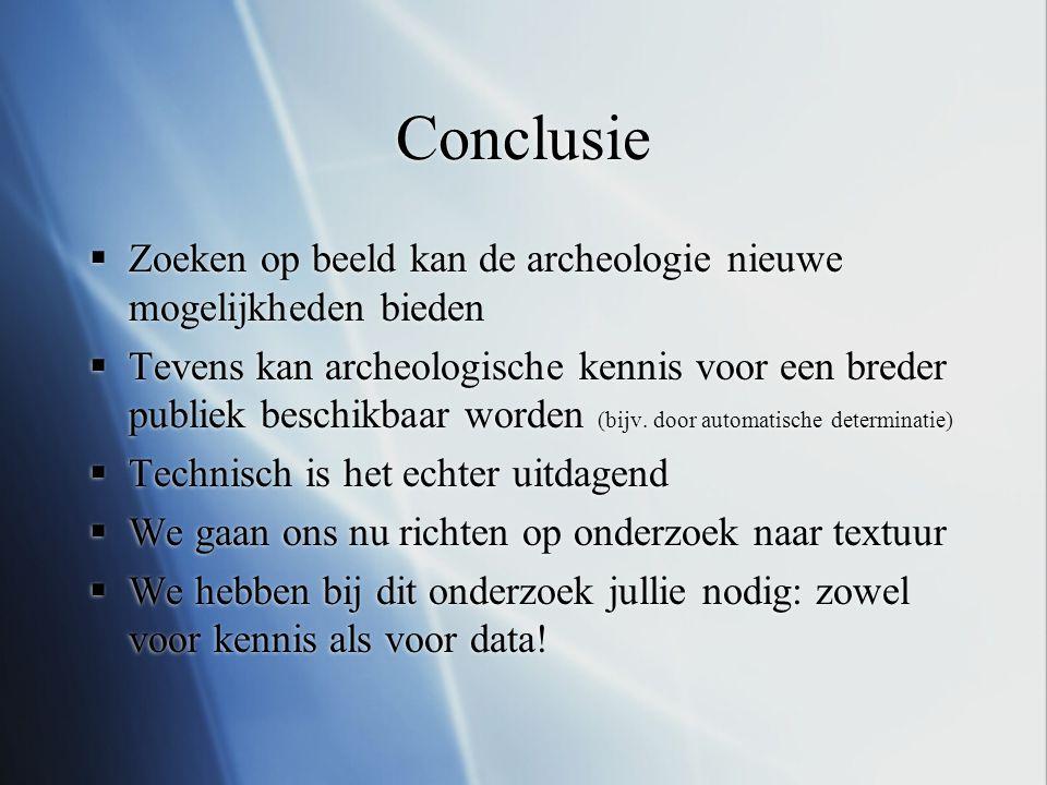 Conclusie  Zoeken op beeld kan de archeologie nieuwe mogelijkheden bieden  Tevens kan archeologische kennis voor een breder publiek beschikbaar word