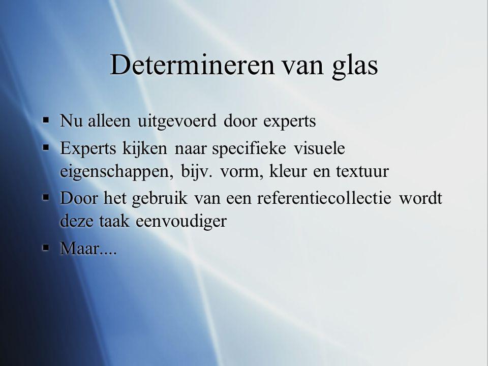 Determineren van glas  Nu alleen uitgevoerd door experts  Experts kijken naar specifieke visuele eigenschappen, bijv. vorm, kleur en textuur  Door