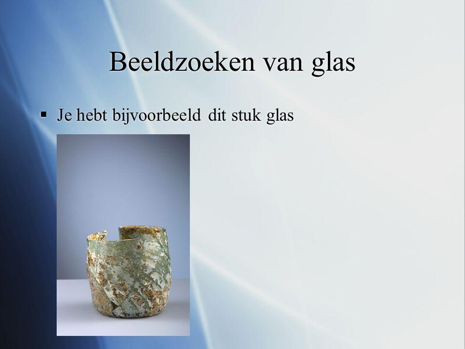 Beeldzoeken van glas  Je hebt bijvoorbeeld dit stuk glas  Je hebt bijvoorbeeld dit stuk glas