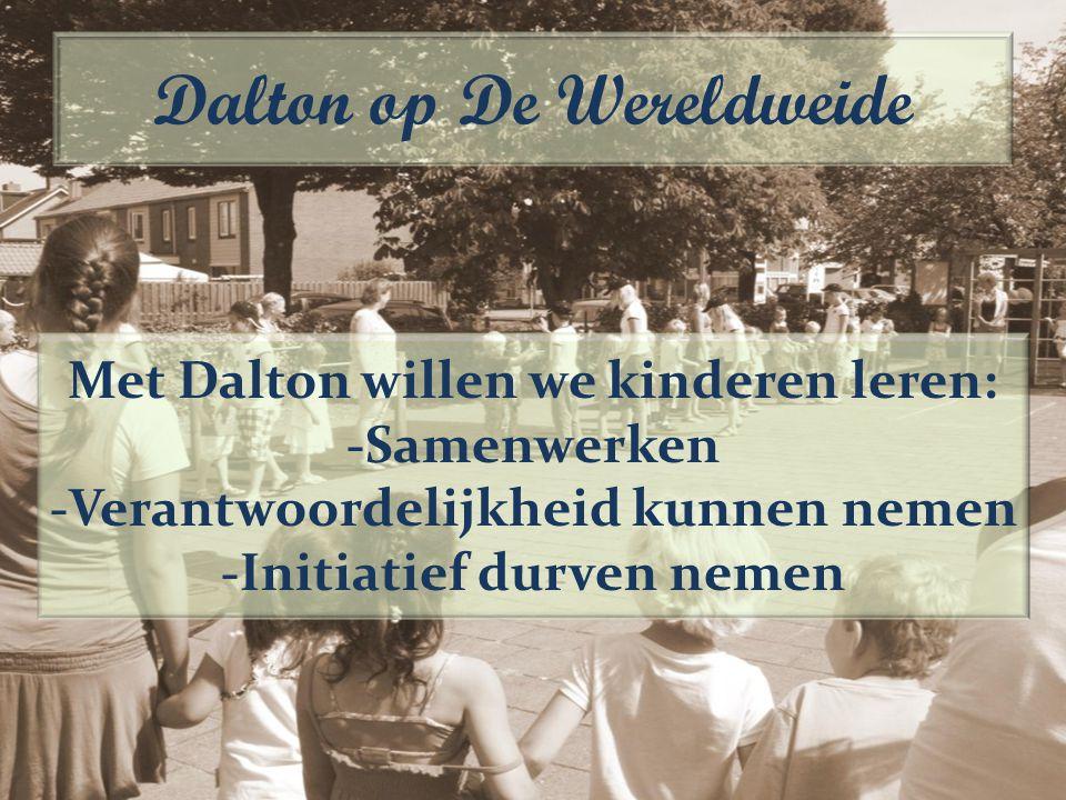 Met Dalton willen we kinderen leren: -Samenwerken -Verantwoordelijkheid kunnen nemen -Initiatief durven nemen Dalton op De Wereldweide