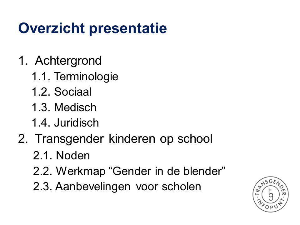 Overzicht presentatie 1.Achtergrond 1.1. Terminologie 1.2. Sociaal 1.3. Medisch 1.4. Juridisch 2.Transgender kinderen op school 2.1. Noden 2.2. Werkma