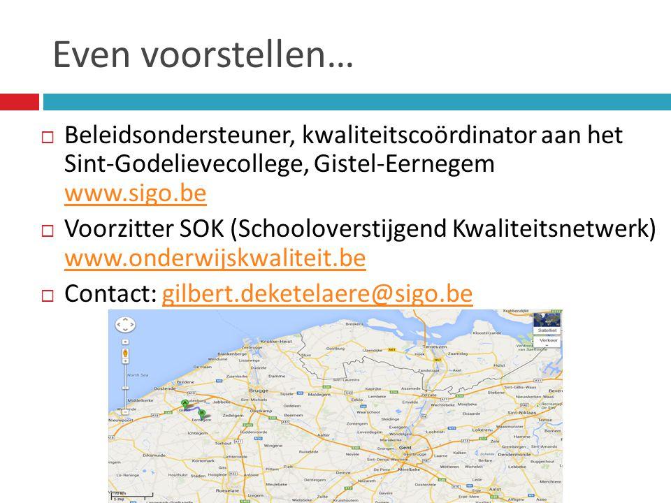 Even voorstellen…  Beleidsondersteuner, kwaliteitscoördinator aan het Sint-Godelievecollege, Gistel-Eernegem www.sigo.be www.sigo.be  Voorzitter SOK (Schooloverstijgend Kwaliteitsnetwerk) www.onderwijskwaliteit.be www.onderwijskwaliteit.be  Contact: gilbert.deketelaere@sigo.begilbert.deketelaere@sigo.be