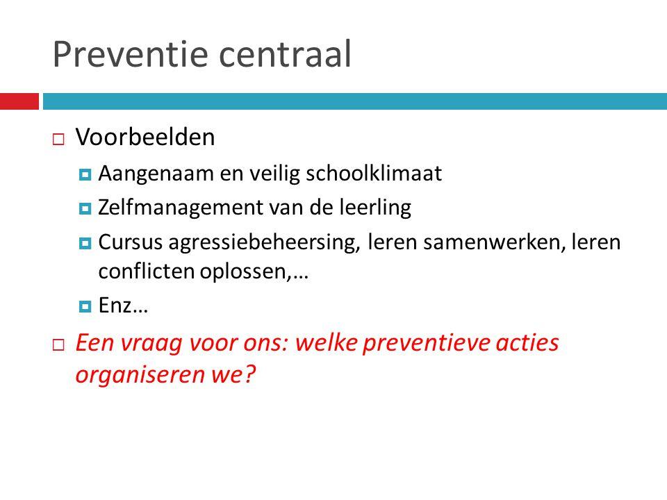 Preventie centraal  Voorbeelden  Aangenaam en veilig schoolklimaat  Zelfmanagement van de leerling  Cursus agressiebeheersing, leren samenwerken, leren conflicten oplossen,…  Enz…  Een vraag voor ons: welke preventieve acties organiseren we?