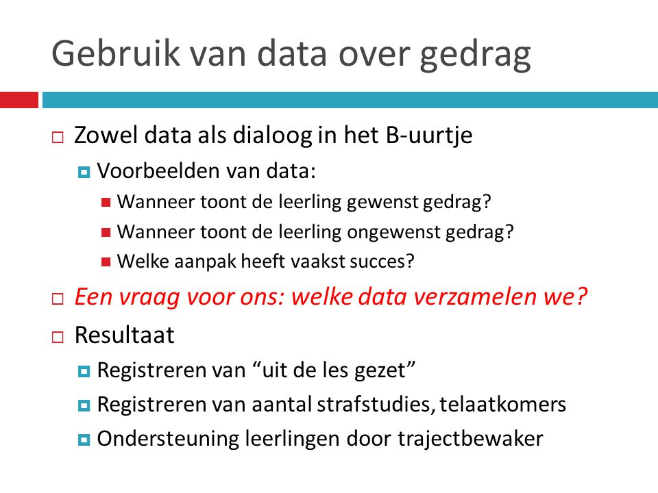 Gebruik van data over gedrag  Zowel data als dialoog in het B-uurtje  Voorbeelden van data:  Wanneer toont de leerling gewenst gedrag?  Wanneer to