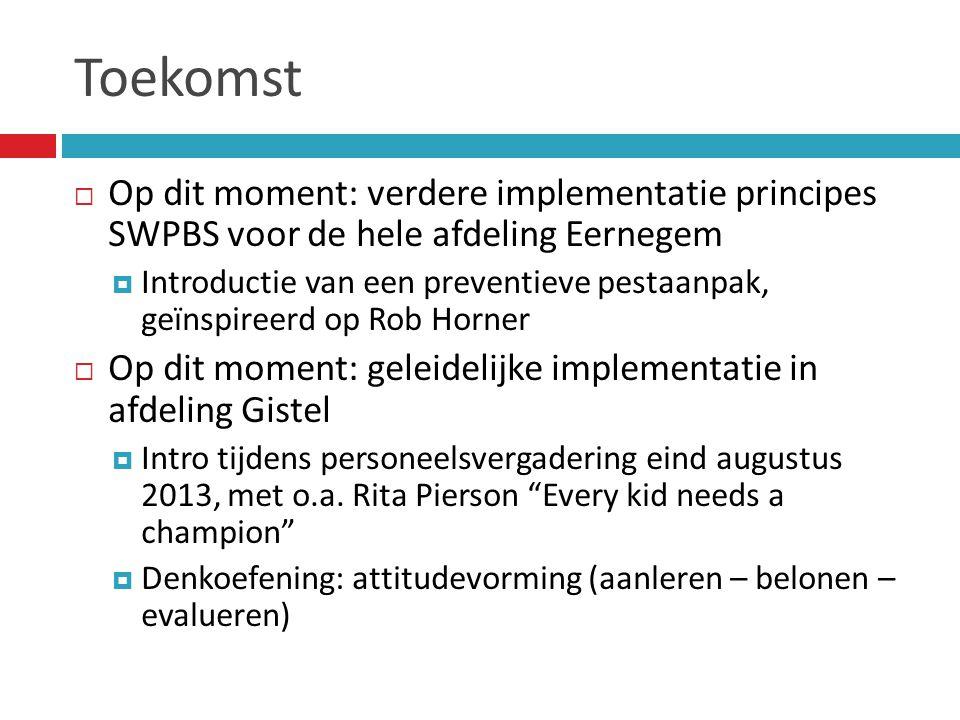 Toekomst  Op dit moment: verdere implementatie principes SWPBS voor de hele afdeling Eernegem  Introductie van een preventieve pestaanpak, geïnspireerd op Rob Horner  Op dit moment: geleidelijke implementatie in afdeling Gistel  Intro tijdens personeelsvergadering eind augustus 2013, met o.a.
