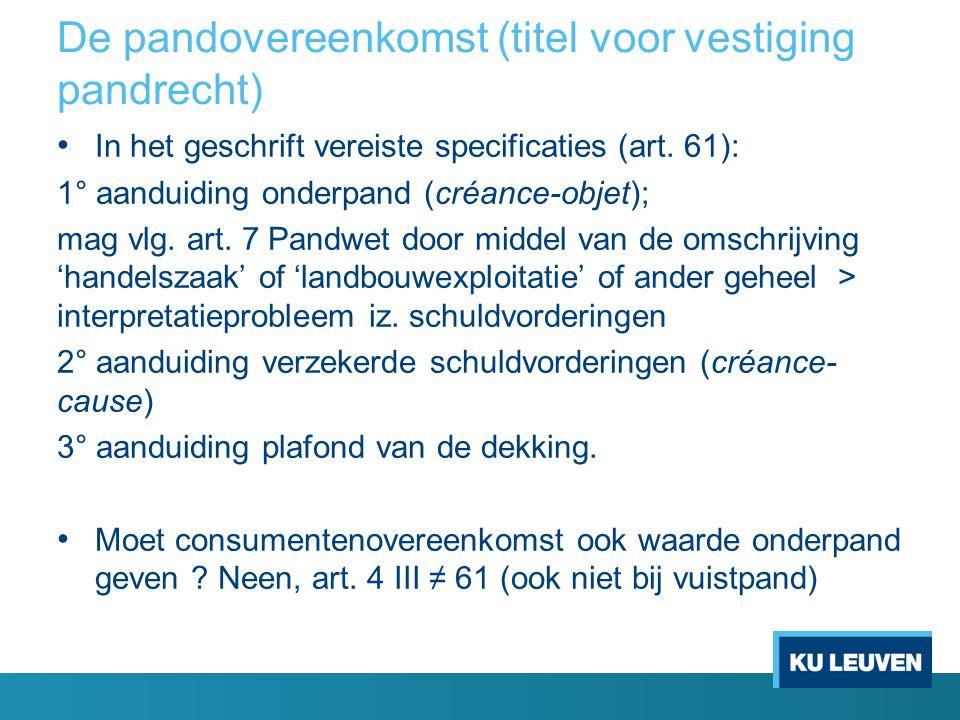 De pandovereenkomst (titel voor vestiging pandrecht) • In het geschrift vereiste specificaties (art. 61): 1° aanduiding onderpand (créance-objet); mag