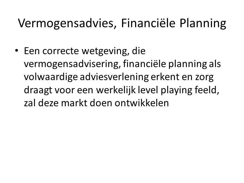 Vermogensadvies, Financiële Planning • Een correcte wetgeving, die vermogensadvisering, financiële planning als volwaardige adviesverlening erkent en zorg draagt voor een werkelijk level playing feeld, zal deze markt doen ontwikkelen