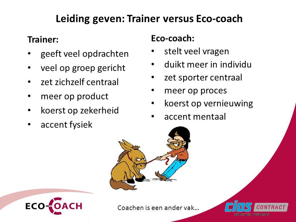 Leiding geven: Trainer versus Eco-coach Trainer: • geeft veel opdrachten • veel op groep gericht • zet zichzelf centraal • meer op product • koerst op