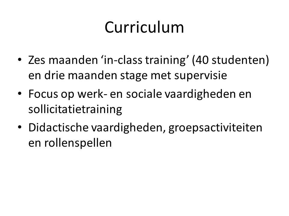 Curriculum • Zes maanden 'in-class training' (40 studenten) en drie maanden stage met supervisie • Focus op werk- en sociale vaardigheden en sollicitatietraining • Didactische vaardigheden, groepsactiviteiten en rollenspellen