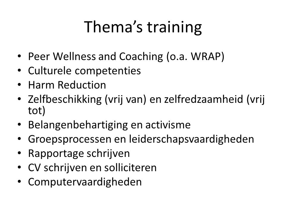 Thema's training • Peer Wellness and Coaching (o.a. WRAP) • Culturele competenties • Harm Reduction • Zelfbeschikking (vrij van) en zelfredzaamheid (v