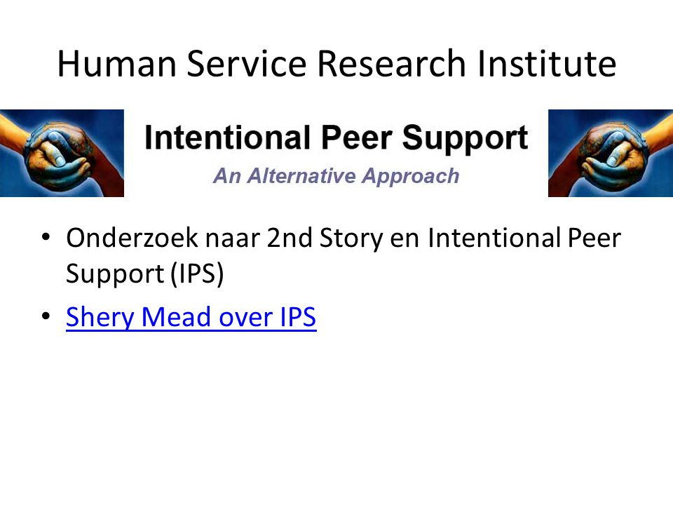 Human Service Research Institute • Onderzoek naar 2nd Story en Intentional Peer Support (IPS) • Shery Mead over IPS Shery Mead over IPS