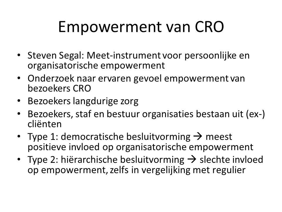 Empowerment van CRO • Steven Segal: Meet-instrument voor persoonlijke en organisatorische empowerment • Onderzoek naar ervaren gevoel empowerment van bezoekers CRO • Bezoekers langdurige zorg • Bezoekers, staf en bestuur organisaties bestaan uit (ex-) cliënten • Type 1: democratische besluitvorming  meest positieve invloed op organisatorische empowerment • Type 2: hiërarchische besluitvorming  slechte invloed op empowerment, zelfs in vergelijking met regulier