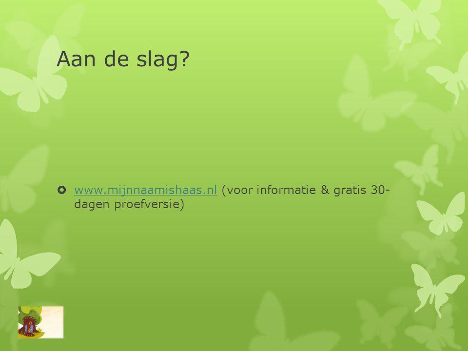 Aan de slag?  www.mijnnaamishaas.nl (voor informatie & gratis 30- dagen proefversie) www.mijnnaamishaas.nl