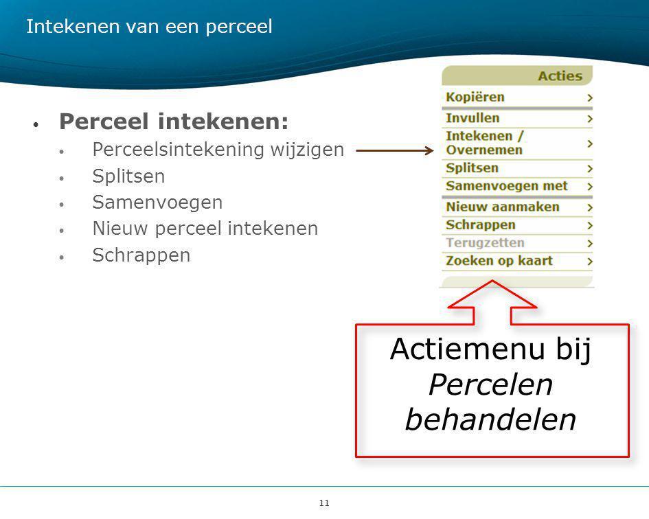 11 Intekenen van een perceel • Perceel intekenen: • Perceelsintekening wijzigen • Splitsen • Samenvoegen • Nieuw perceel intekenen • Schrappen Actiemenu bij Percelen behandelen