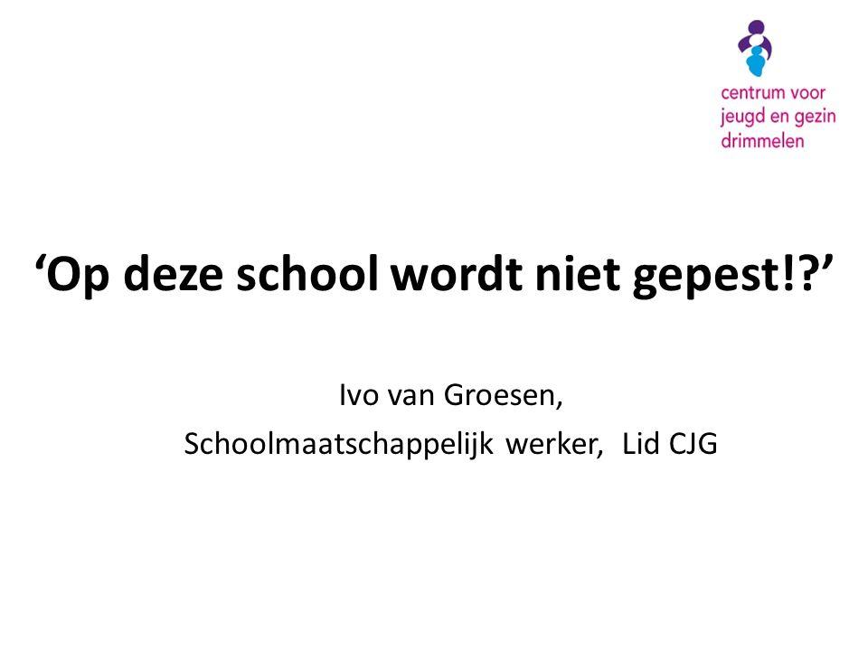 'Op deze school wordt niet gepest!?' Ivo van Groesen, Schoolmaatschappelijk werker, Lid CJG