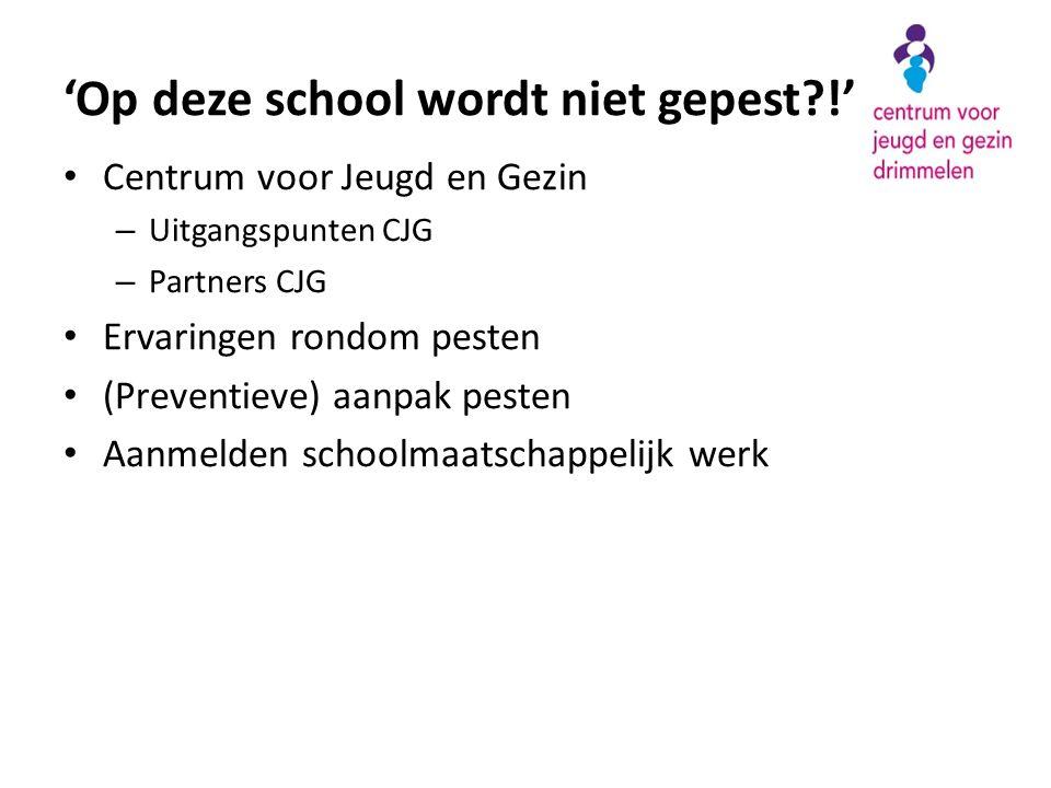 'Op deze school wordt niet gepest?!' • Centrum voor Jeugd en Gezin – Uitgangspunten CJG – Partners CJG • Ervaringen rondom pesten • (Preventieve) aanp