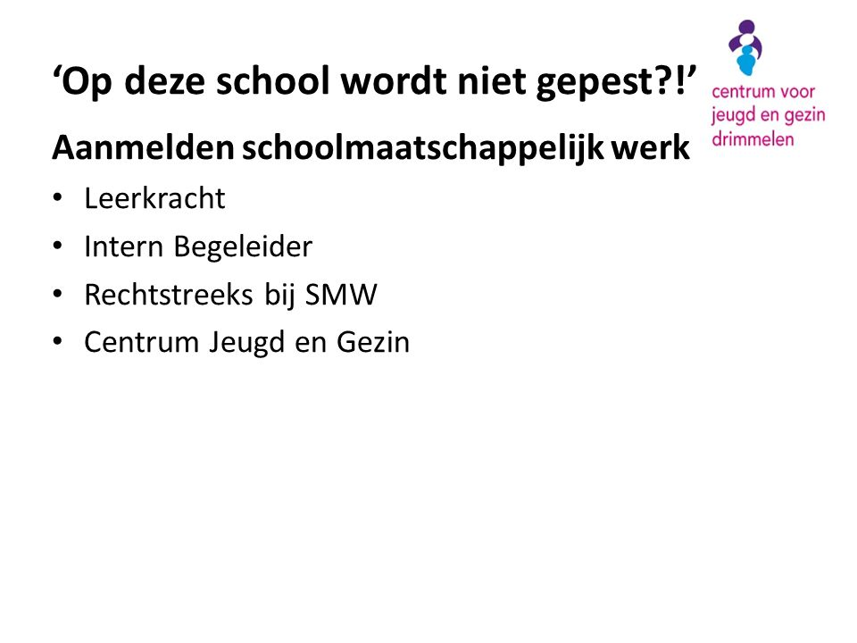 Aanmelden schoolmaatschappelijk werk • Leerkracht • Intern Begeleider • Rechtstreeks bij SMW • Centrum Jeugd en Gezin 'Op deze school wordt niet gepest?!'