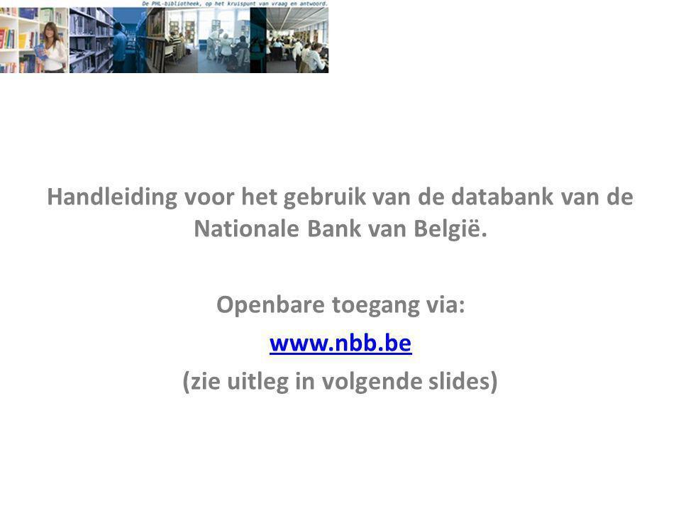 Handleiding voor het gebruik van de databank van de Nationale Bank van België. Openbare toegang via: www.nbb.be (zie uitleg in volgende slides)