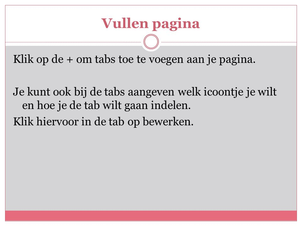 Vullen pagina Klik op de + om tabs toe te voegen aan je pagina. Je kunt ook bij de tabs aangeven welk icoontje je wilt en hoe je de tab wilt gaan inde