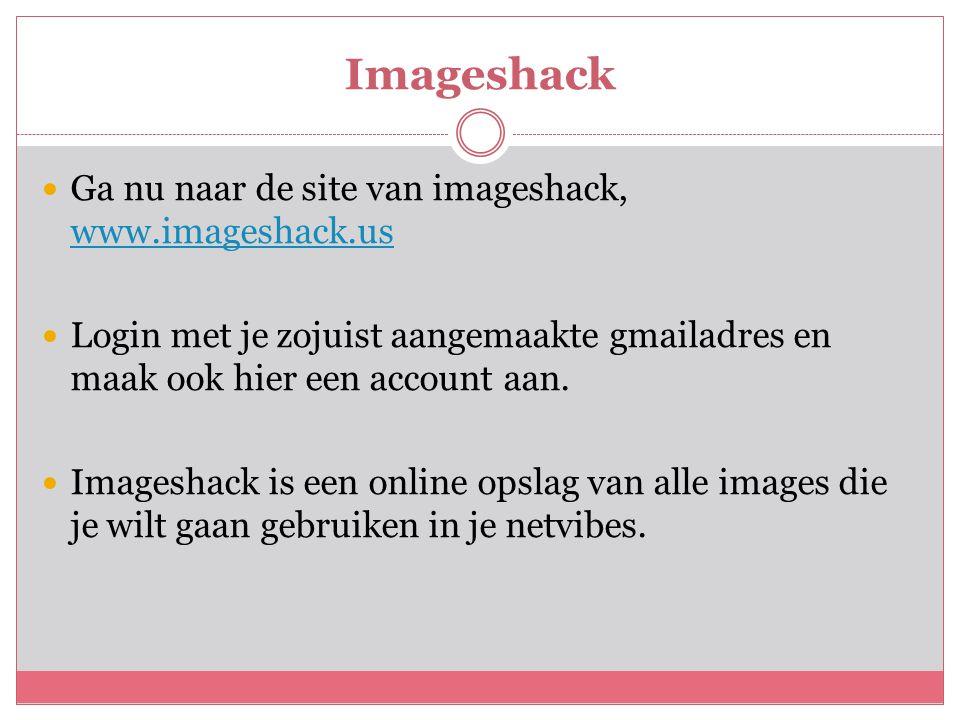 Imageshack  Ga nu naar de site van imageshack, www.imageshack.us www.imageshack.us  Login met je zojuist aangemaakte gmailadres en maak ook hier een