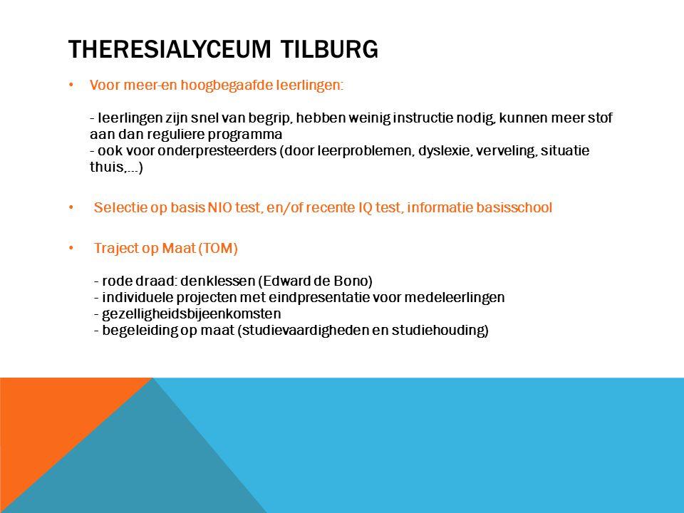THERESIALYCEUM TILBURG • Voor meer-en hoogbegaafde leerlingen: - leerlingen zijn snel van begrip, hebben weinig instructie nodig, kunnen meer stof aan