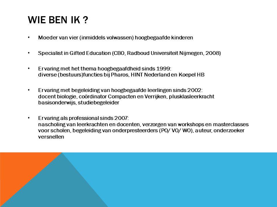 WIE BEN IK ? • Moeder van vier (inmiddels volwassen) hoogbegaafde kinderen • Specialist in Gifted Education (CBO, Radboud Universiteit Nijmegen, 2008)