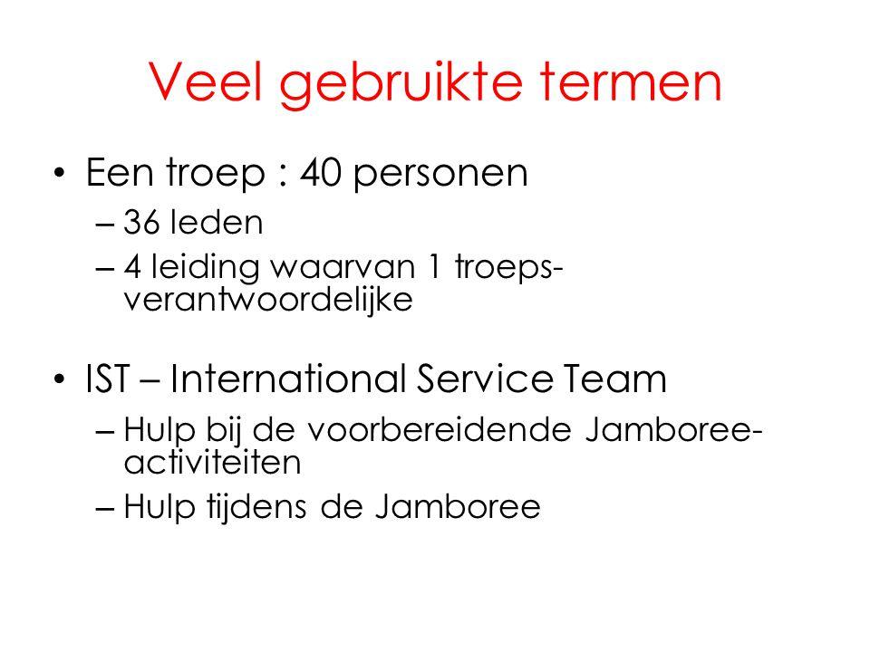 Veel gebruikte termen • Een troep : 40 personen – 36 leden – 4 leiding waarvan 1 troeps- verantwoordelijke • IST – International Service Team – Hulp bij de voorbereidende Jamboree- activiteiten – Hulp tijdens de Jamboree