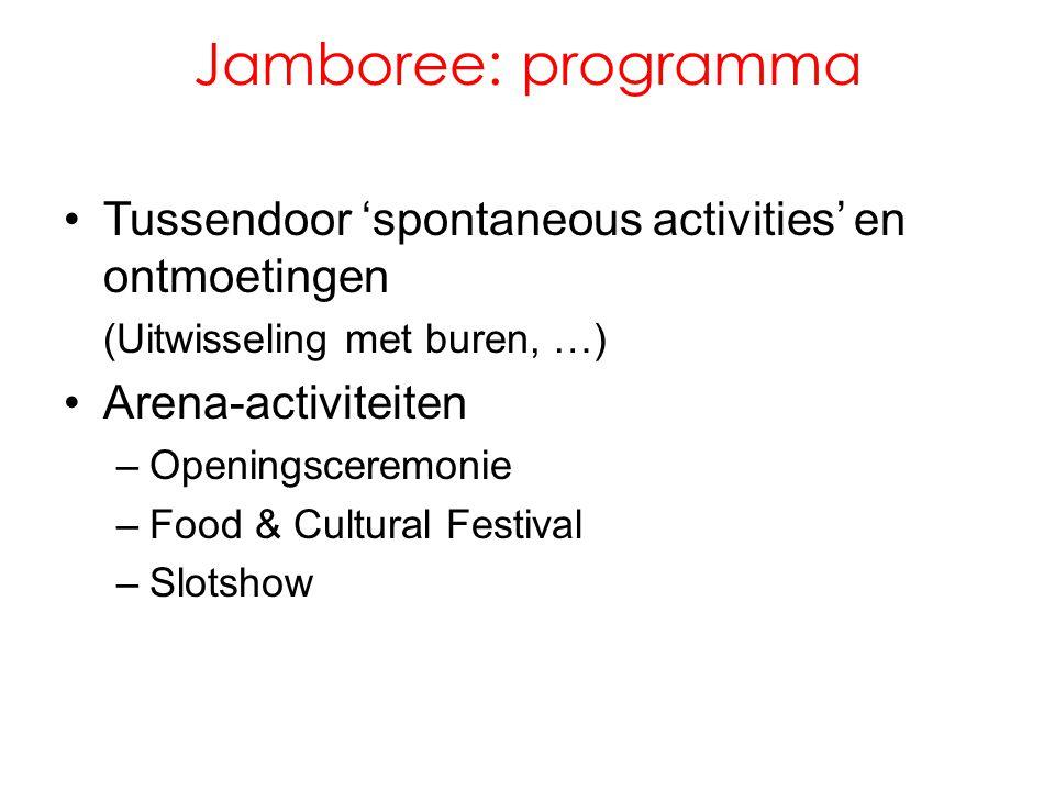 Jamboree: programma •Tussendoor 'spontaneous activities' en ontmoetingen (Uitwisseling met buren, …) •Arena-activiteiten –Openingsceremonie –Food & Cultural Festival –Slotshow