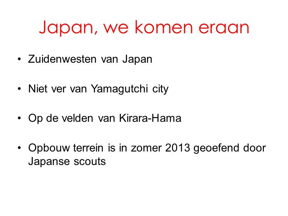 Japan, we komen eraan •Zuidenwesten van Japan •Niet ver van Yamagutchi city •Op de velden van Kirara-Hama •Opbouw terrein is in zomer 2013 geoefend door Japanse scouts