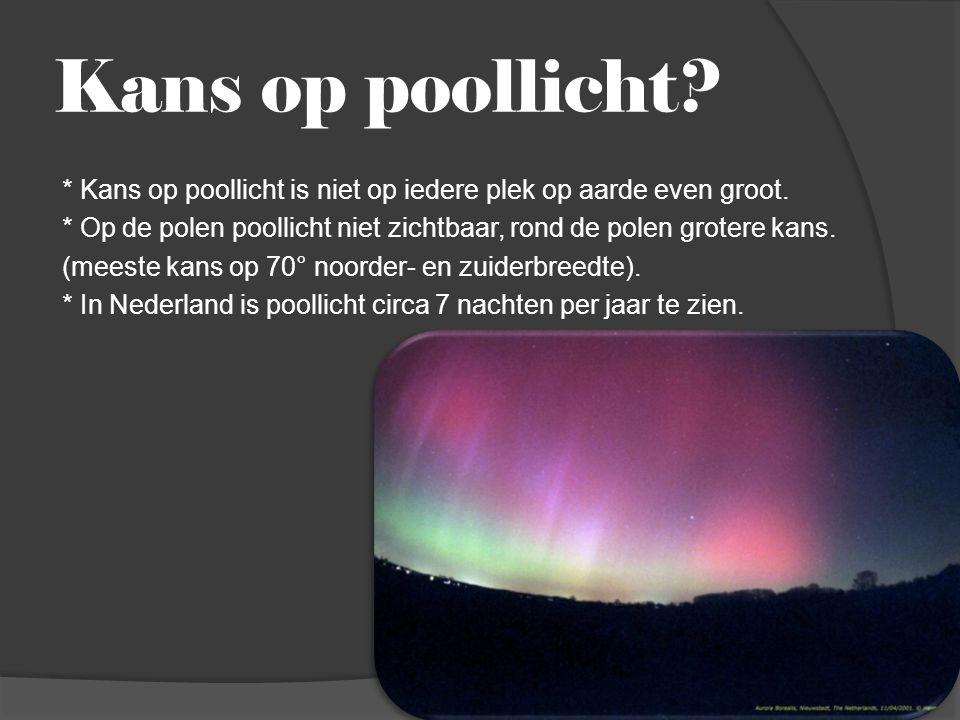 Kans op poollicht? * Kans op poollicht is niet op iedere plek op aarde even groot. * Op de polen poollicht niet zichtbaar, rond de polen grotere kans.