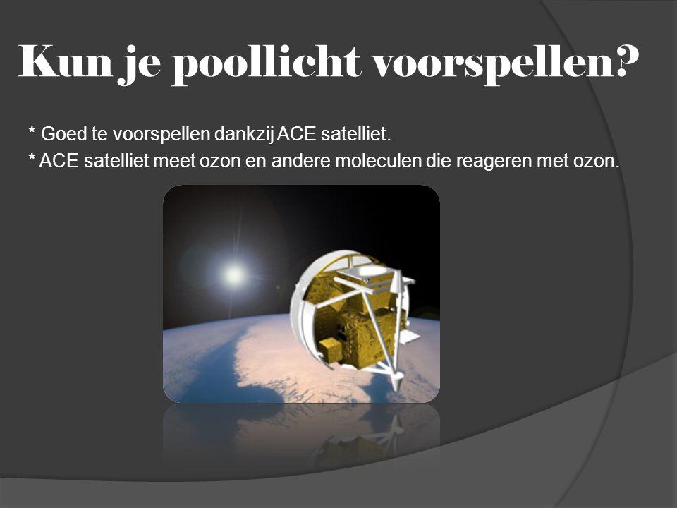 Kun je poollicht voorspellen? * Goed te voorspellen dankzij ACE satelliet. * ACE satelliet meet ozon en andere moleculen die reageren met ozon.