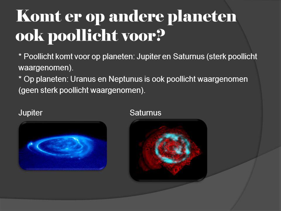Komt er op andere planeten ook poollicht voor? * Poollicht komt voor op planeten: Jupiter en Saturnus (sterk poollicht waargenomen). * Op planeten: Ur