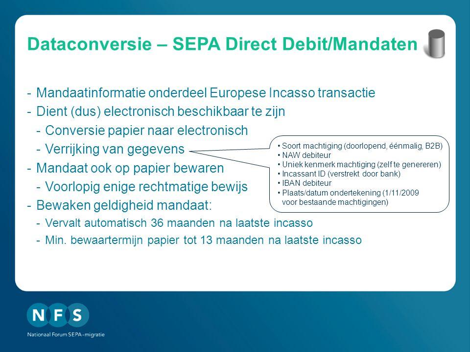 Dataconversie – SEPA Direct Debit/Mandaten -Mandaatinformatie onderdeel Europese Incasso transactie -Dient (dus) electronisch beschikbaar te zijn -Conversie papier naar electronisch -Verrijking van gegevens -Mandaat ook op papier bewaren -Voorlopig enige rechtmatige bewijs -Bewaken geldigheid mandaat: -Vervalt automatisch 36 maanden na laatste incasso -Min.