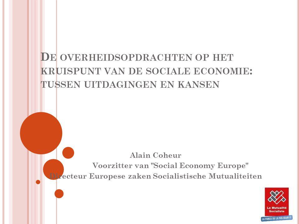 D E OVERHEIDSOPDRACHTEN OP HET KRUISPUNT VAN DE SOCIALE ECONOMIE : TUSSEN UITDAGINGEN EN KANSEN Alain Coheur Voorzitter van