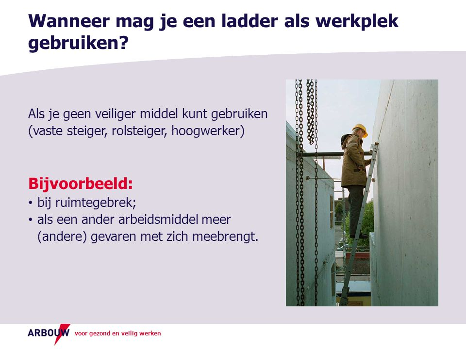 voor gezond en veilig werken Als je geen veiliger middel kunt gebruiken (vaste steiger, rolsteiger, hoogwerker) Bijvoorbeeld: • bij ruimtegebrek; • al