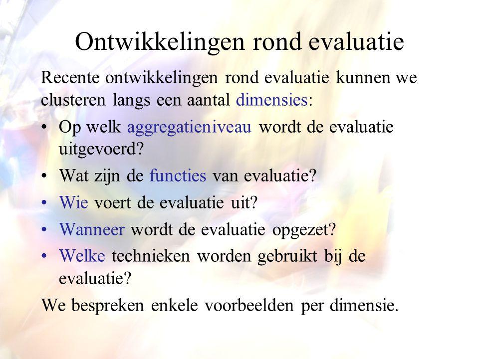 Ontwikkelingen rond evaluatie Recente ontwikkelingen rond evaluatie kunnen we clusteren langs een aantal dimensies: •Op welk aggregatieniveau wordt de