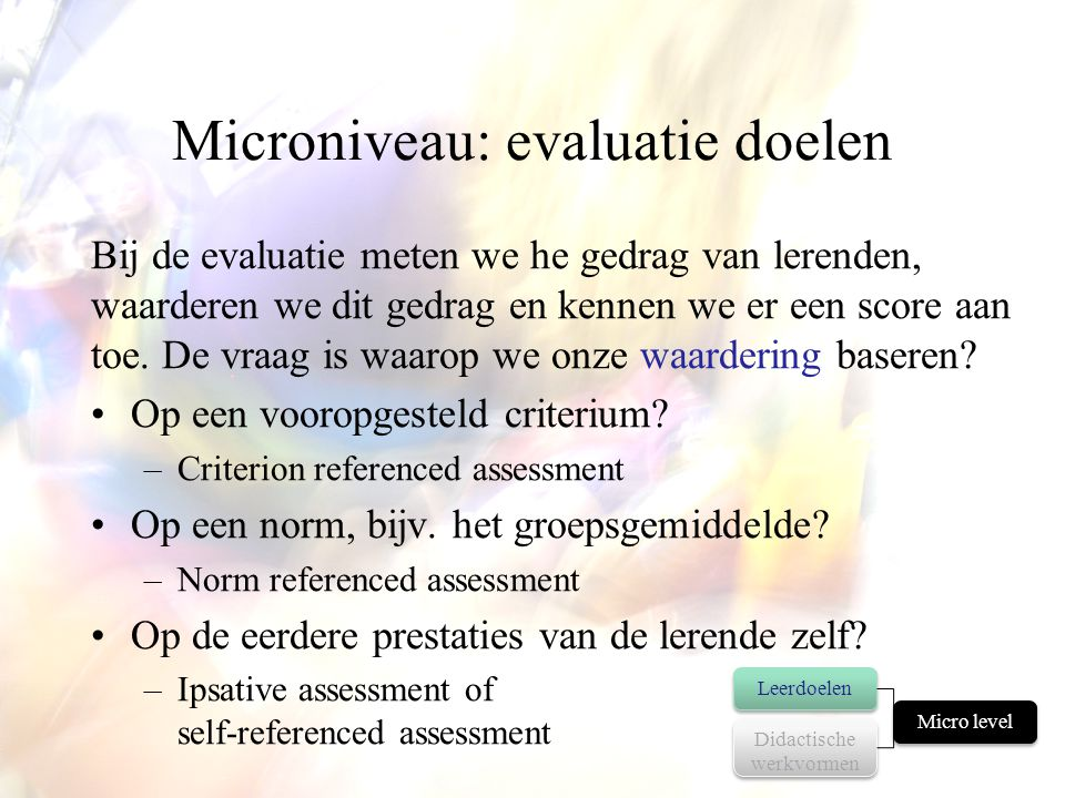 Microniveau: evaluatie doelen Bij de evaluatie meten we he gedrag van lerenden, waarderen we dit gedrag en kennen we er een score aan toe. De vraag is