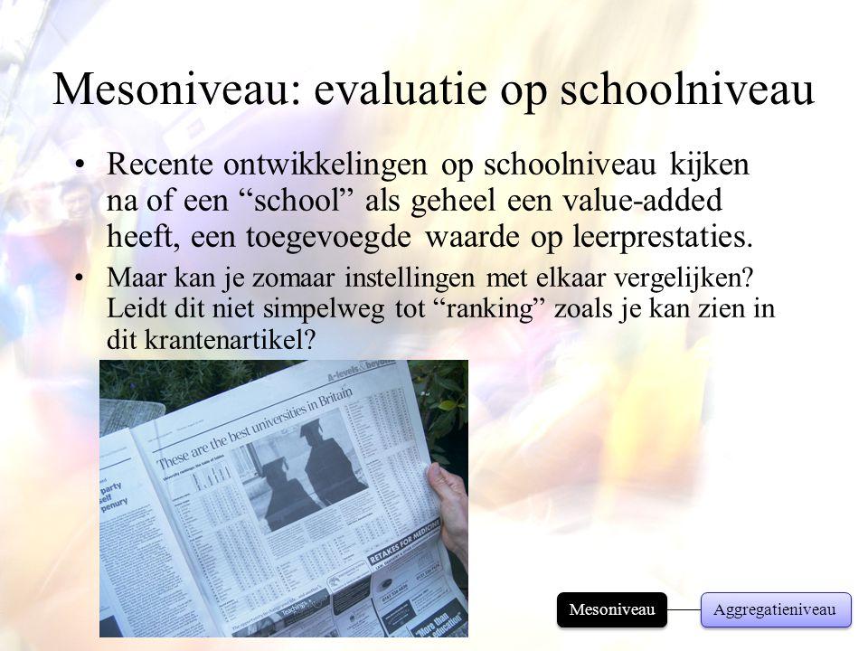 """Mesoniveau: evaluatie op schoolniveau •Recente ontwikkelingen op schoolniveau kijken na of een """"school"""" als geheel een value-added heeft, een toegevoe"""